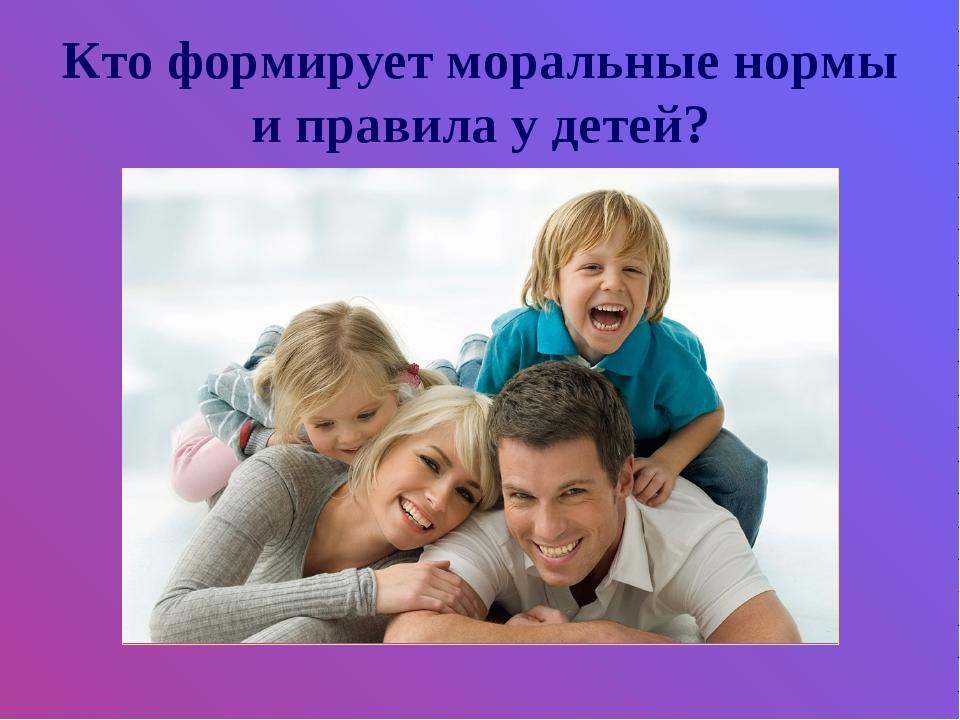 Кто формирует моральные нормы и правила у детей?