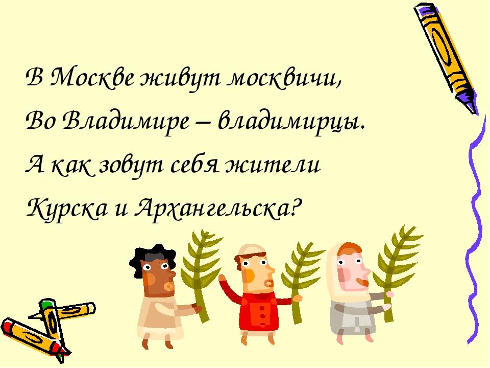 В Москве живут москвичи, Во Владимире – владимирцы. А как зовут себя жители К...