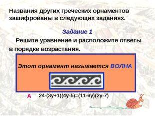 Названия других греческих орнаментов зашифрованы в следующих заданиях. Задани