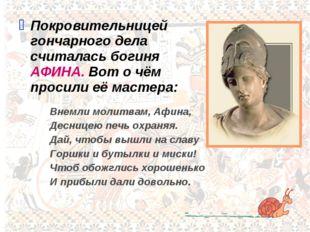 Покровительницей гончарного дела считалась богиня АФИНА. Вот о чём просили её