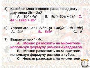 5) Какой из многочленов равен квадрату двучлена 3b – 2a? A. 9b² - 4a² B. 9b²
