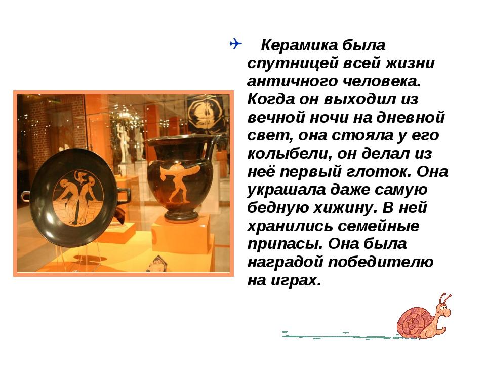 Керамика была спутницей всей жизни античного человека. Когда он выходил из в...