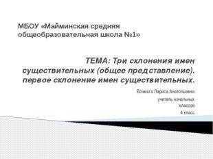МБОУ «Майминская средняя общеобразовательная школа №1» ТЕМА: Три склонения им