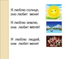 Я люблю солнце, оно любит меня! Я люблю землю, она любит меня! Я люблю людей