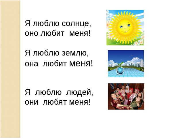Я люблю солнце, оно любит меня! Я люблю землю, она любит меня! Я люблю людей...