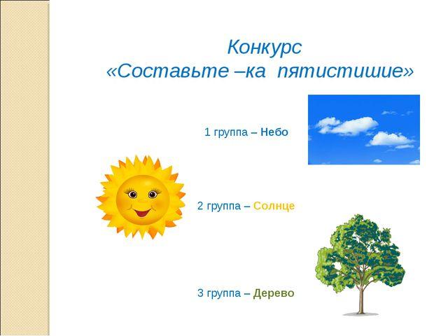 Конкурс «Составьте –ка пятистишие» 2 группа – Солнце 3 группа – Дерево 1 гру...