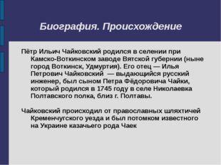 Биография. Происхождение Пётр Ильич Чайковский родился в селении при Камско-В