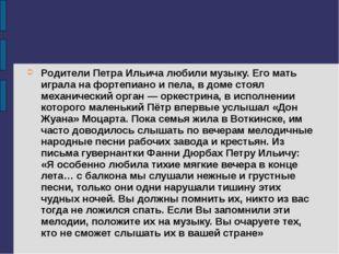 Родители Петра Ильича любили музыку. Его мать играла на фортепиано и пела, в