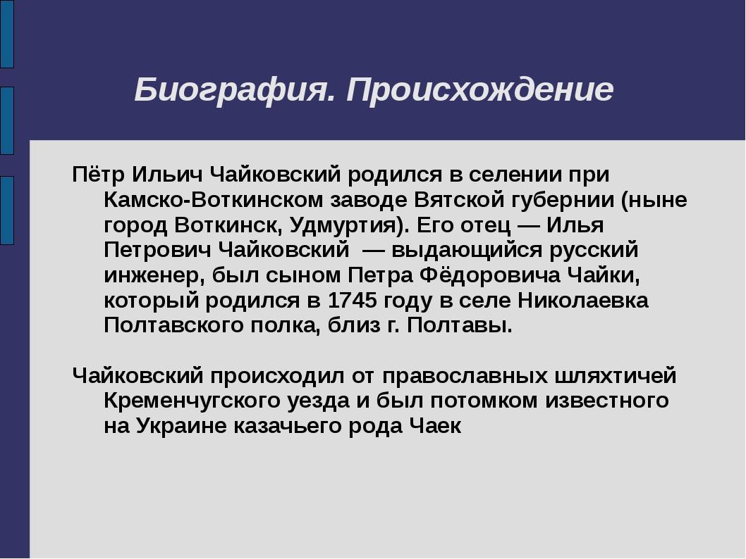 Биография. Происхождение Пётр Ильич Чайковский родился в селении при Камско-В...