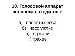 10. Голосовой аппарат человека находится в а)полостях носа б)носоглотке в)