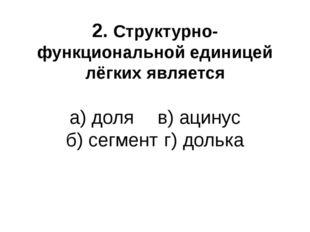 2. Структурно-функциональной единицей лёгких является а) доля  в) ацинус б)