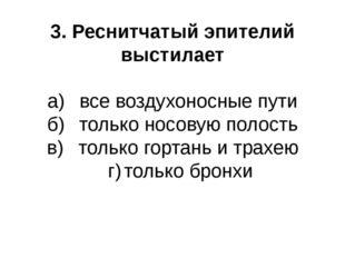 3. Реснитчатый эпителий выстилает а)все воздухоносные пути б)только носовую
