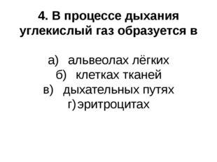 4. В процессе дыхания углекислый газ образуется в а)альвеолах лёгких б)клет