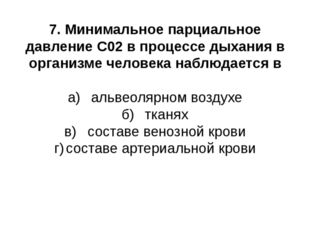 7. Минимальное парциальное давление С02 в процессе дыхания в организме челове