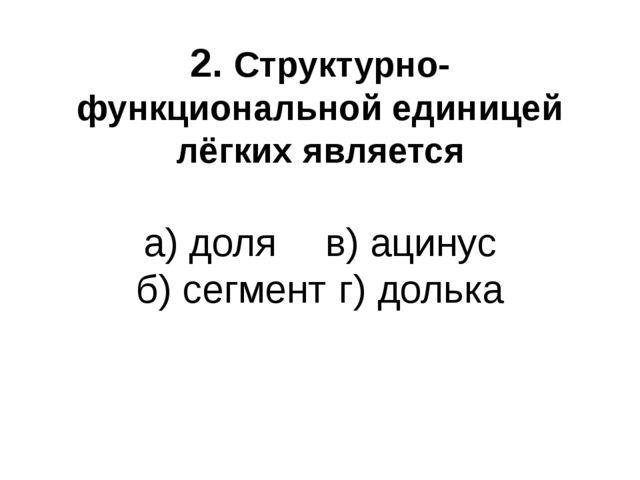 2. Структурно-функциональной единицей лёгких является а) доля  в) ацинус б)...