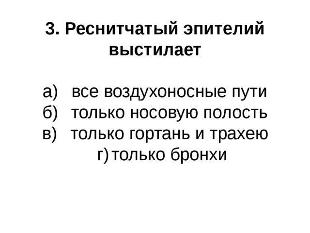 3. Реснитчатый эпителий выстилает а)все воздухоносные пути б)только носовую...
