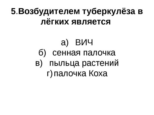 5.Возбудителем туберкулёза в лёгких является а)ВИЧ б)сенная палочка в)пыль...