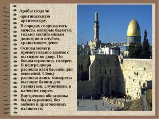 Арабы создали оригинальную архитектуру. В городах сооружались мечети, которы