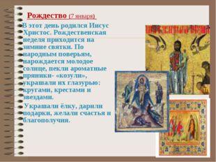 Рождество (7 января) В этот день родился Иисус Христос. Рождественская недел