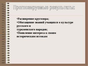 Расширение кругозора; Обогащение знаний учащихся о культуре русского и туркм