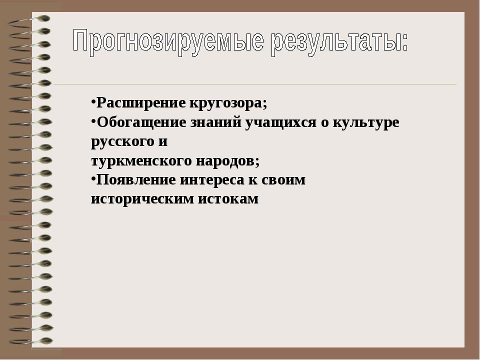 Расширение кругозора; Обогащение знаний учащихся о культуре русского и туркм...
