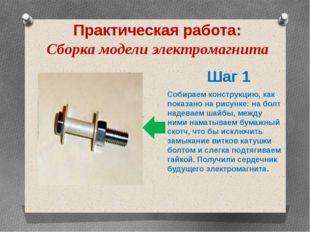 Практическая работа: Сборка модели электромагнита Шаг 1 Собираем конструкцию,