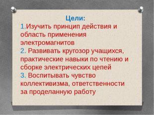 Цели: 1.Изучить принцип действия и область применения электромагнитов 2. Разв