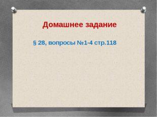 Домашнее задание § 28, вопросы №1-4 стр.118