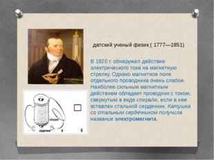 В 1820 г. обнаружил действие электрического тока на магнитную стрелку. Однако