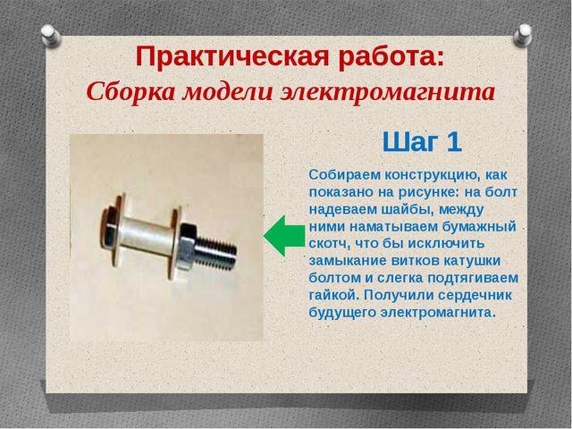 Практическая работа: Сборка модели электромагнита Шаг 1 Собираем конструкцию,...