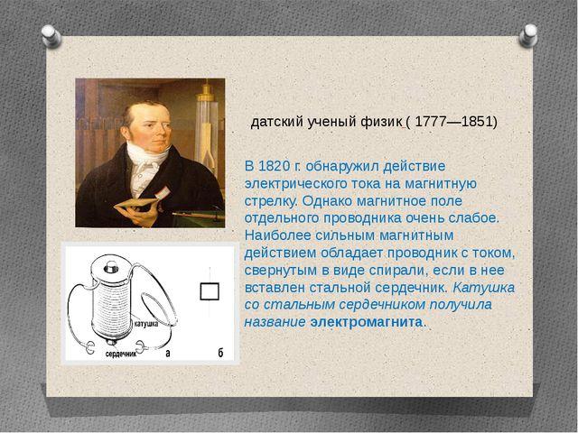 В 1820 г. обнаружил действие электрического тока на магнитную стрелку. Однако...