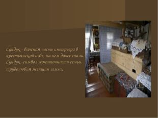 Сундук - важная часть интерьера в крестьянской избе, на нем даже спали. Сунду