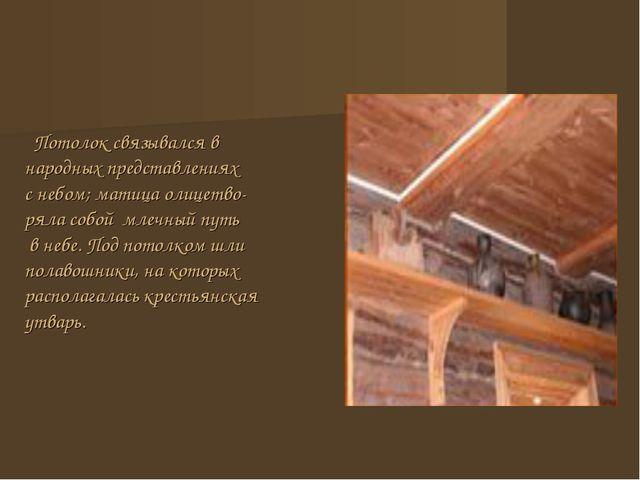 Потолок связывался в народных представлениях с небом; матица олицетво- ряла...