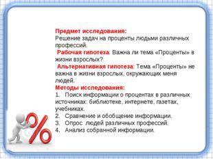 Предмет исследования: Решение задач на проценты людьми различных профессий. Р