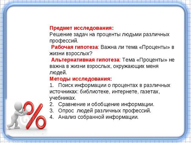 Предмет исследования: Решение задач на проценты людьми различных профессий. Р...