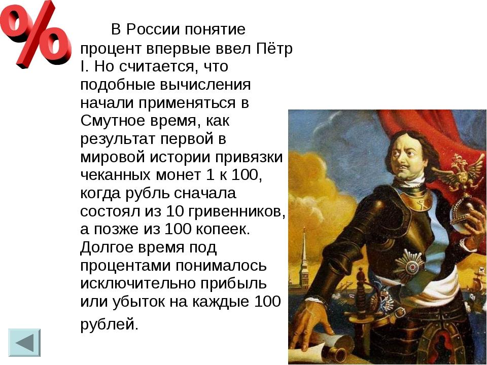 В России понятие процент впервые ввел Пётр I. Но считается, что подобные вы...