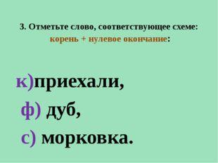 3. Отметьте слово, соответствующее схеме: корень + нулевое окончание: к)приех