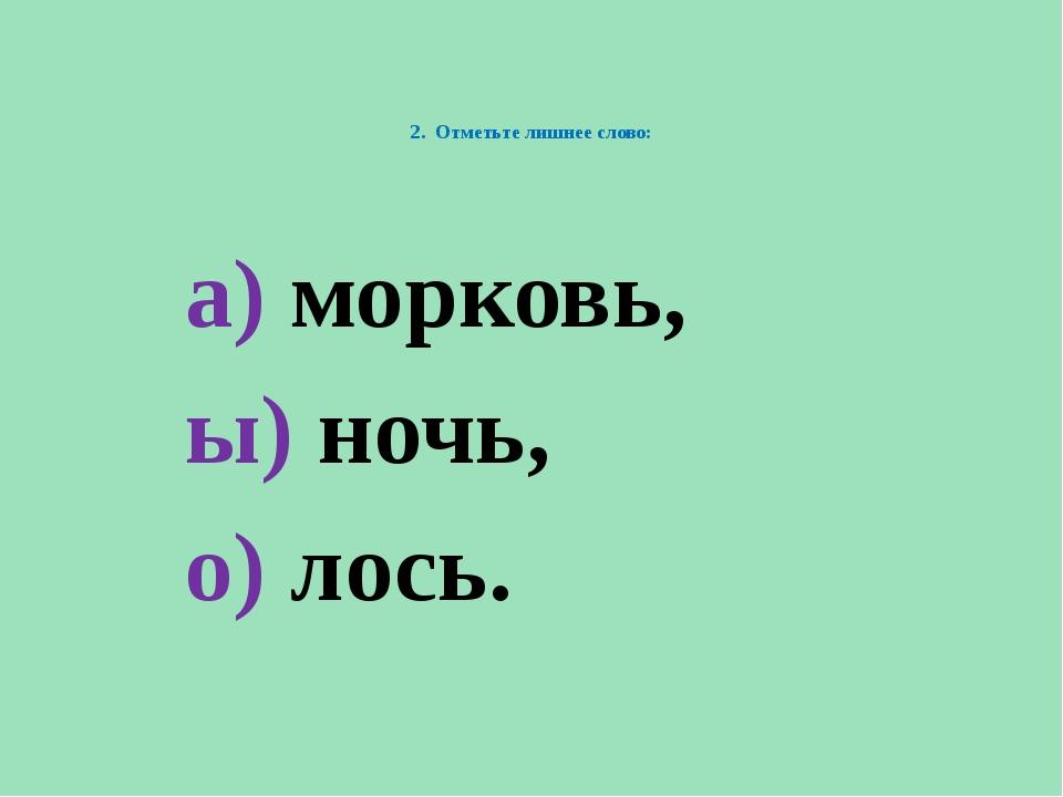 2. Отметьте лишнее слово: а) морковь, ы) ночь, о) лось.