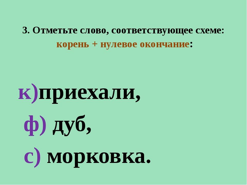 3. Отметьте слово, соответствующее схеме: корень + нулевое окончание: к)приех...