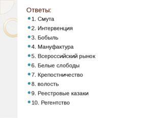 Ответы: 1. Смута 2. Интервенция 3. Бобыль 4. Мануфактура 5. Всероссийский рын