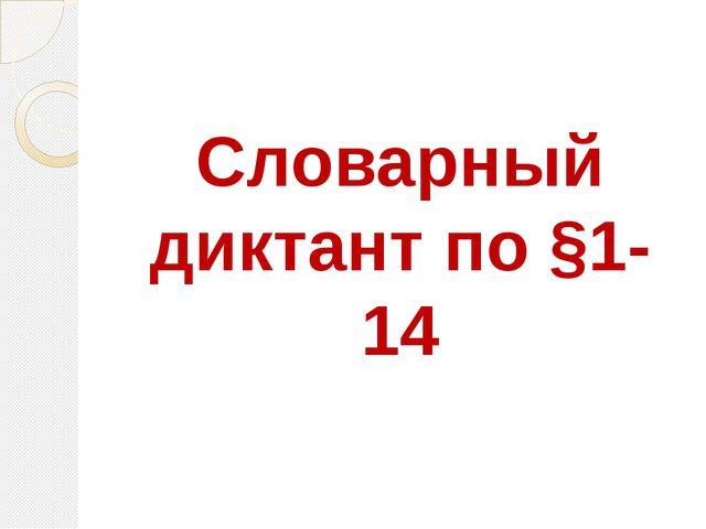 Словарный диктант по §1-14