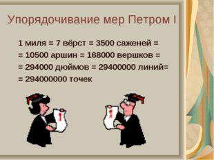 Упорядочивание мер Петром I 1 миля = 7 вёрст = 3500 саженей = = 10500 аршин =