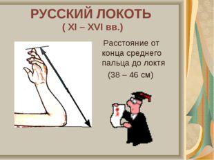 РУССКИЙ ЛОКОТЬ ( XI – XVI вв.) Расстояние от конца среднего пальца до локтя (