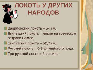 ЛОКОТЬ У ДРУГИХ НАРОДОВ Вавилонский локоть – 54 см. Египетский локоть = локтю