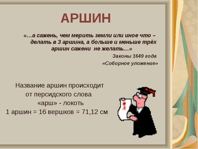 АРШИН Название аршин происходит от персидского слова «арш» - локоть 1 аршин =...