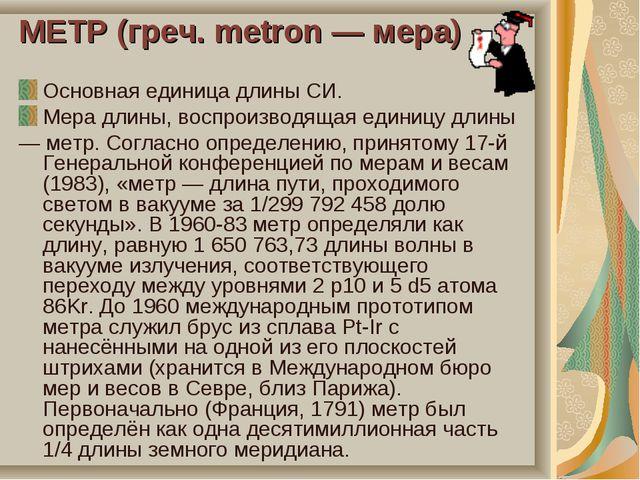 МЕТР (греч. metron — мера) Основная единица длины СИ. Мера длины, воспроизвод...