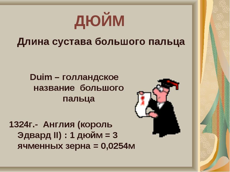 ДЮЙМ Duim – голландское название большого пальца 1324г.- Англия (король Эдвар...