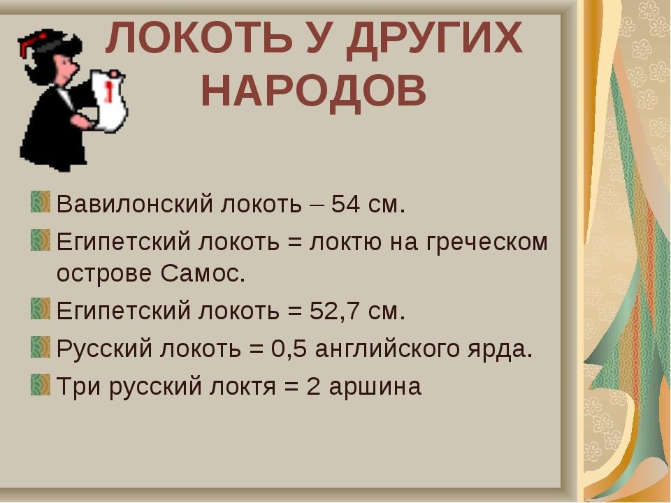 ЛОКОТЬ У ДРУГИХ НАРОДОВ Вавилонский локоть – 54 см. Египетский локоть = локтю...