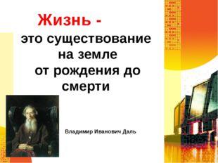 Жизнь - это существование на земле от рождения до смерти Владимир Иванович Даль