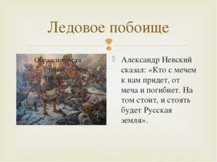 Ледовое побоище Александр Невский сказал: «Кто с мечем к нам придет, от меча